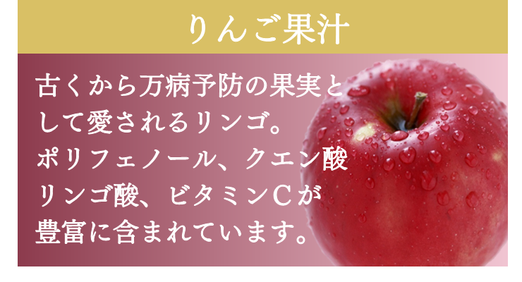 りんご果汁 古くから万病予防の果実として愛されるリンゴ ポリフェノール、クエン酸、リンゴ酸、ビタミンCが豊富に含まれています